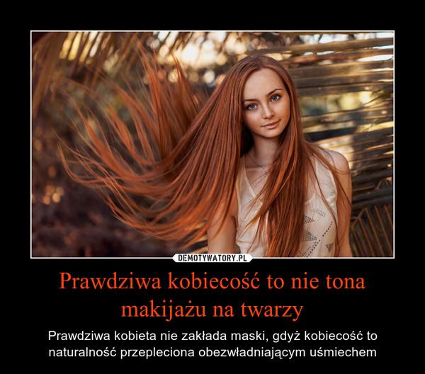 Prawdziwa kobiecość to nie tona makijażu na twarzy – Prawdziwa kobieta nie zakłada maski, gdyż kobiecość to naturalność przepleciona obezwładniającym uśmiechem
