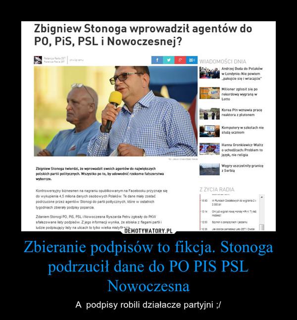Zbieranie podpisów to fikcja. Stonoga podrzucił dane do PO PIS PSL Nowoczesna – A  podpisy robili działacze partyjni ;/