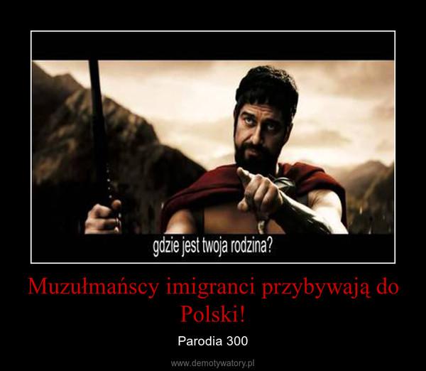 Muzułmańscy imigranci przybywają do Polski! – Parodia 300