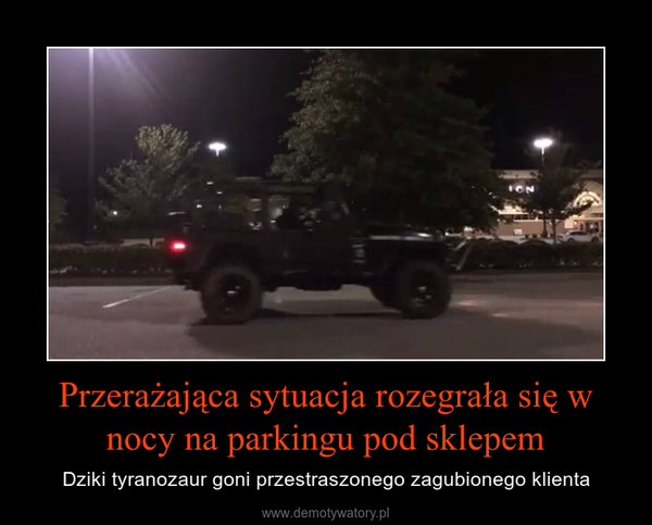Przerażająca sytuacja rozegrała się w nocy na parkingu pod sklepem – Dziki tyranozaur goni przestraszonego zagubionego klienta