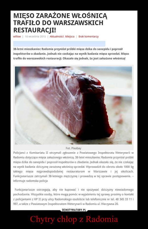 Chytry chłop z Radomia –  MIĘSO ZARAŻONE WŁOŚNICĄ TRAFIŁO DO WARSZAWSKICH RESTAURACJI!38-letni mieszkaniec Radomia przyniósł próbki mięsa dzika do sanepidu i poprosił inspektorów o zbadanie. Jednak nie czekając na wynik badania mięso sprzedał. Mięso trafiło do warszawskich restauracji. Okazało się jednak, że jest zakażone włośnicą!Policjanci z Komisariatu II otrzymali zgłoszenie z Powiatowego Inspektoratu Weterynarii w Radomiu dotyczące mięsa zakażonego włośnicą. 38-letni mieszkaniec Radomia przyniósł próbki mięsa dzika do sanepidu i poprosił inspektorów o zbadanie. Jednak okazało się, że nie czekając na wynik badania dziczyznę zarażoną włośnicą sprzedał. Wprowadził do obrotu około 1000 kg takiego mięsa najprawdopodobniej restauratorom w Warszawie i jej okolicach. Funkcjonariusze zatrzymali 38-letniego mężczyznę i prowadzą w tej sprawie postępowanie. – informuje radomska policja Funkcjonariusze ostrzegają, aby nie kupować i nie spożywać dziczyzny niewiadomego pochodzenia. Wszystkie osoby, które mogą pomóc w wyjaśnieniu tej sprawy prosimy o kontakt z policjantami z KP II przy ulicy Radomskiego osobiście lub telefonicznie nr tel. 48 345 33 11 i 997, a także z Powiatowym Inspektoratem Weterynarii w Radomiu ul. Warzywna 20.