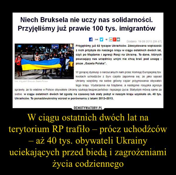 W ciągu ostatnich dwóch lat na terytorium RP trafiło – prócz uchodźców – aż 40 tys. obywateli Ukrainy uciekających przed biedą i zagrożeniami życia codziennego –