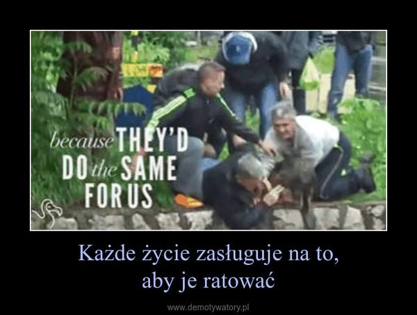 Każde życie zasługuje na to,aby je ratować –