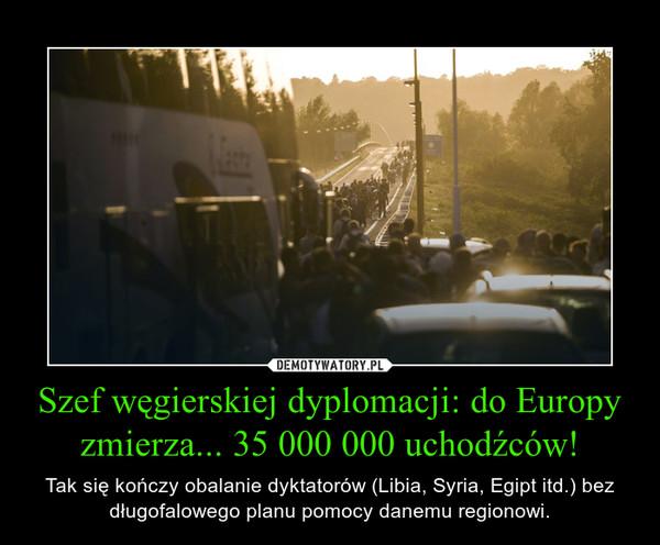 Szef węgierskiej dyplomacji: do Europy zmierza... 35 000 000 uchodźców! – Tak się kończy obalanie dyktatorów (Libia, Syria, Egipt itd.) bez długofalowego planu pomocy danemu regionowi.
