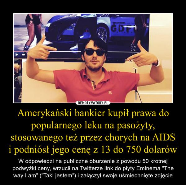 """Amerykański bankier kupił prawa do popularnego leku na pasożyty, stosowanego też przez chorych na AIDS i podniósł jego cenę z 13 do 750 dolarów – W odpowiedzi na publiczne oburzenie z powodu 50 krotnej podwyżki ceny, wrzucił na Twitterze link do płyty Eminema """"The way I am"""" (""""Taki jestem"""") i załączył swoje uśmiechnięte zdjęcie"""