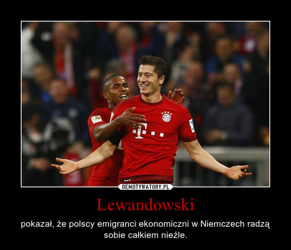 Lewandowski – pokazał, że polscy emigranci ekonomiczni w Niemczech radzą sobie całkiem nieźle.