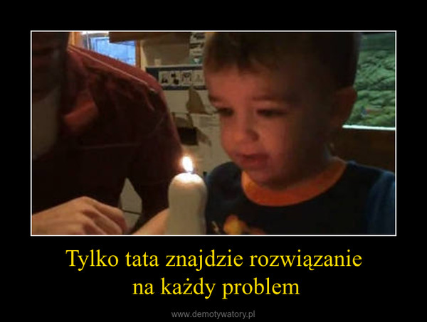 Tylko tata znajdzie rozwiązanie na każdy problem –
