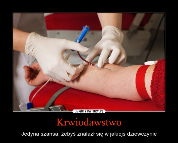 Krwiodawstwo – Jedyna szansa, żebyś znalazł się w jakiejś dziewczynie