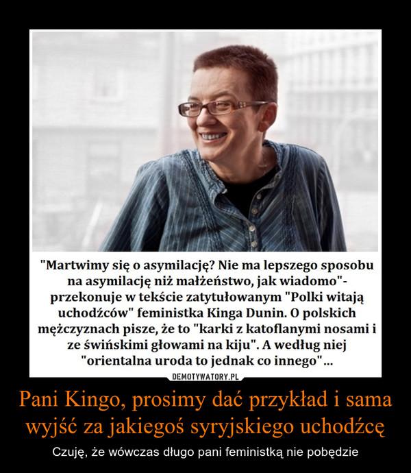 Pani Kingo, prosimy dać przykład i sama wyjść za jakiegoś syryjskiego uchodźcę – Czuję, że wówczas długo pani feministką nie pobędzie