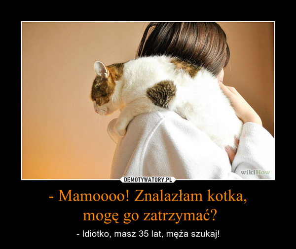 - Mamoooo! Znalazłam kotka, mogę go zatrzymać? – - Idiotko, masz 35 lat, męża szukaj!