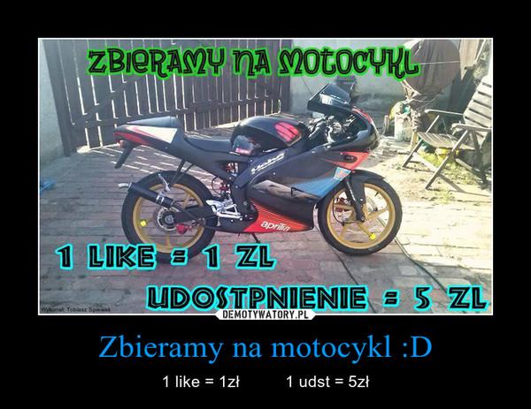 Zbieramy na motocykl :D – 1 like = 1zł          1 udst = 5zł