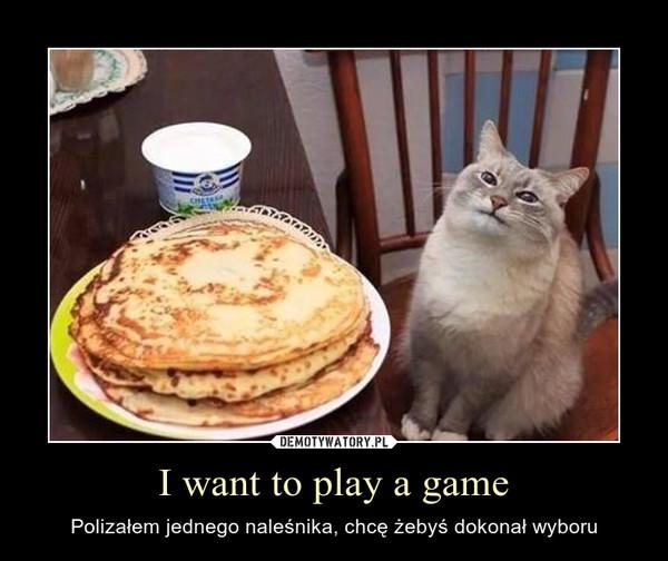I want to play a game – Polizałem jednego naleśnika, chcę żebyś dokonał wyboru