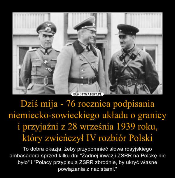 """Dziś mija - 76 rocznica podpisania niemiecko-sowieckiego układu o granicy i przyjaźni z 28 września 1939 roku, który zwieńczył IV rozbiór Polski – To dobra okazja, żeby przypomnieć słowa rosyjskiego ambasadora sprzed kilku dni """"Żadnej inwazji ZSRR na Polskę nie było"""" i """"Polacy przypisują ZSRR zbrodnie, by ukryć własne powiązania z nazistami."""""""