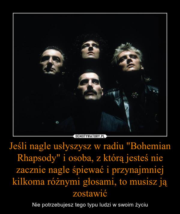 """Jeśli nagle usłyszysz w radiu """"Bohemian Rhapsody"""" i osoba, z którą jesteś nie zacznie nagle śpiewać i przynajmniej kilkoma różnymi głosami, to musisz ją zostawić – Nie potrzebujesz tego typu ludzi w swoim życiu"""