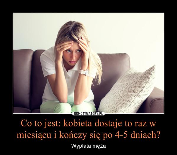 Co to jest: kobieta dostaje to raz w miesiącu i kończy się po 4-5 dniach? – Wypłata męża