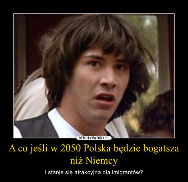 A co jeśli w 2050 Polska będzie bogatsza niż Niemcy – i stanie się atrakcyjna dla imigrantów?