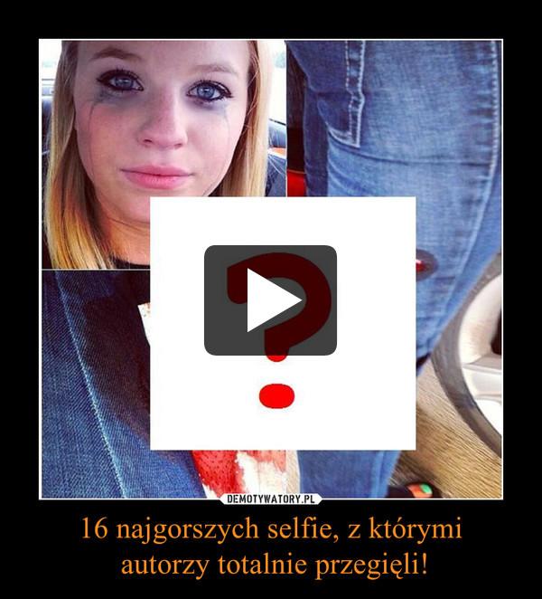16 najgorszych selfie, z którymi autorzy totalnie przegięli! –