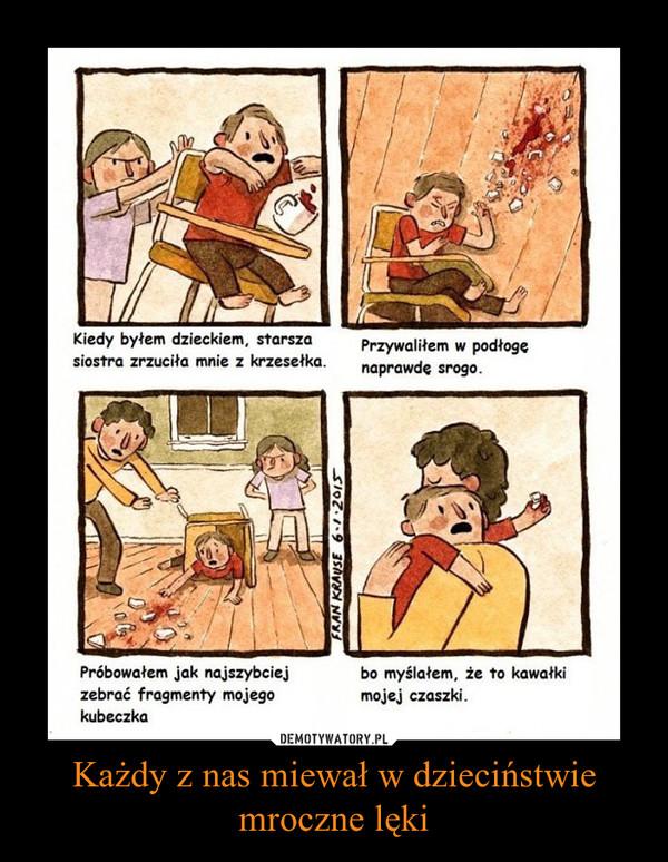 Każdy z nas miewał w dzieciństwie mroczne lęki –  Kiedy byłem dzieckiem, starsza siostra zrzuciła mnie z krzesełka. Przywaliłem w podłogę naprawdę srogo. Próbowałem jak najszybciej zebrać fragmenty mojego kubeczka bo myślałem, że to kawałki mojej czaszki.