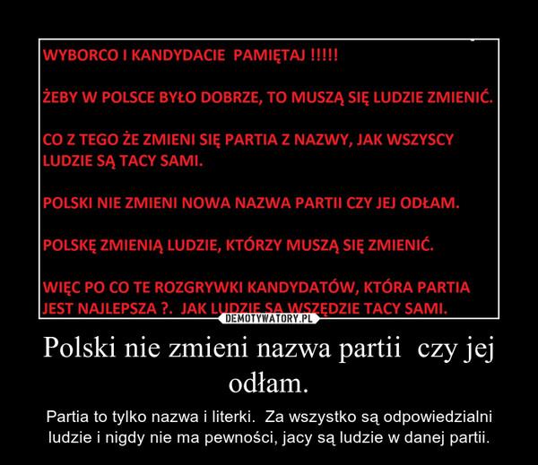 Polski nie zmieni nazwa partii  czy jej odłam. – Partia to tylko nazwa i literki.  Za wszystko są odpowiedzialni ludzie i nigdy nie ma pewności, jacy są ludzie w danej partii.