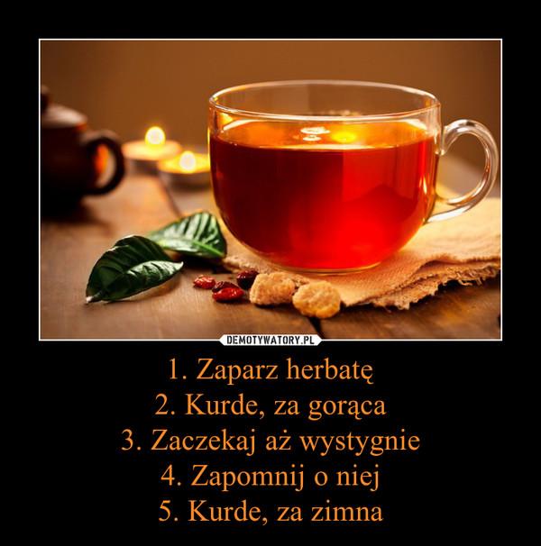 1. Zaparz herbatę2. Kurde, za gorąca3. Zaczekaj aż wystygnie4. Zapomnij o niej5. Kurde, za zimna –