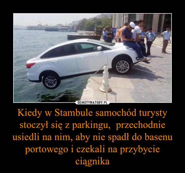 Kiedy w Stambule samochód turysty stoczył się z parkingu,  przechodnie usiedli na nim, aby nie spadł do basenu portowego i czekali na przybycie ciągnika –