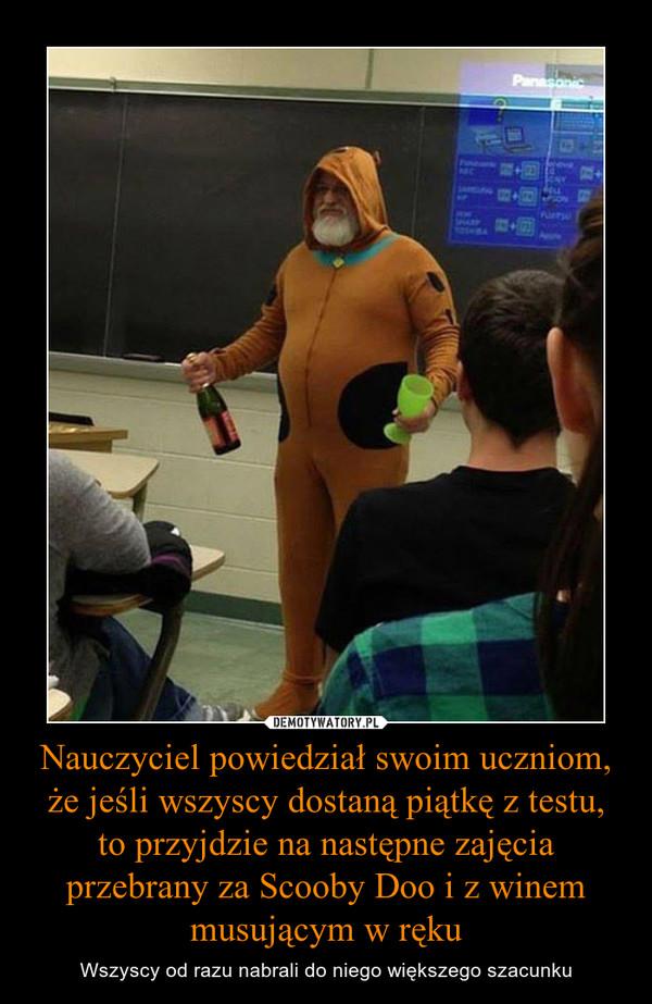 Nauczyciel powiedział swoim uczniom, że jeśli wszyscy dostaną piątkę z testu, to przyjdzie na następne zajęcia przebrany za Scooby Doo i z winem musującym w ręku – Wszyscy od razu nabrali do niego większego szacunku