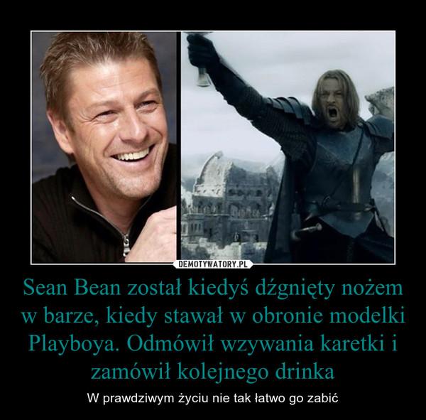 Sean Bean został kiedyś dźgnięty nożem w barze, kiedy stawał w obronie modelki Playboya. Odmówił wzywania karetki i zamówił kolejnego drinka – W prawdziwym życiu nie tak łatwo go zabić
