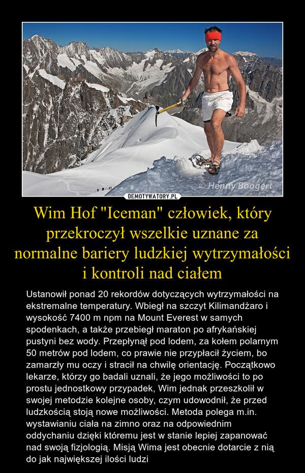 """Wim Hof """"Iceman"""" człowiek, który przekroczył wszelkie uznane za normalne bariery ludzkiej wytrzymałości i kontroli nad ciałem – Ustanowił ponad 20 rekordów dotyczących wytrzymałości na ekstremalne temperatury. Wbiegł na szczyt Kilimandżaro i wysokość 7400 m npm na Mount Everest w samych spodenkach, a także przebiegł maraton po afrykańskiej pustyni bez wody. Przepłynął pod lodem, za kołem polarnym 50 metrów pod lodem, co prawie nie przypłacił życiem, bo zamarzły mu oczy i stracił na chwilę orientację. Początkowo lekarze, którzy go badali uznali, że jego możliwości to po prostu jednostkowy przypadek, Wim jednak przeszkolił w swojej metodzie kolejne osoby, czym udowodnił, że przed  ludzkością stoją nowe możliwości. Metoda polega m.in. wystawianiu ciała na zimno oraz na odpowiednim oddychaniu dzięki któremu jest w stanie lepiej zapanować nad swoją fizjologią. Misją Wima jest obecnie dotarcie z nią do jak największej ilości ludzi Obejrzyj film o jego dokonaniach https://www.youtube.com/watch?v=VaMjhwFE1Zw"""