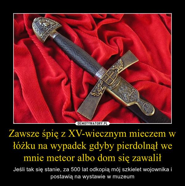 Zawsze śpię z XV-wiecznym mieczem w łóżku na wypadek gdyby pierdolnął we mnie meteor albo dom się zawalił – Jeśli tak się stanie, za 500 lat odkopią mój szkielet wojownika i postawią na wystawie w muzeum