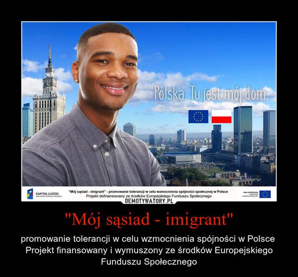 """""""Mój sąsiad - imigrant"""" – promowanie tolerancji w celu wzmocnienia spójności w Polsce  Projekt finansowany i wymuszony ze środków Europejskiego Funduszu Społecznego"""