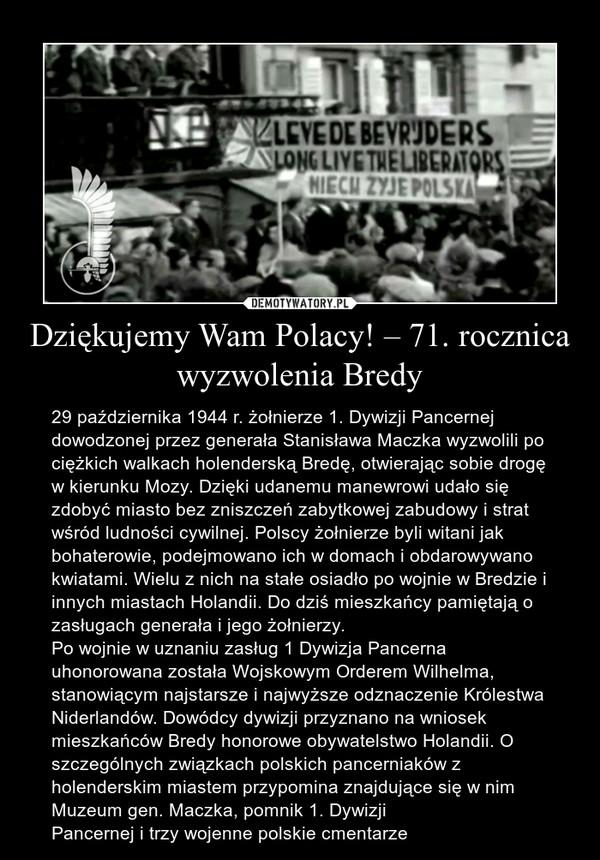 Dziękujemy Wam Polacy! – 71. rocznica wyzwolenia Bredy – 29 października 1944 r. żołnierze 1. Dywizji Pancernej dowodzonej przez generała Stanisława Maczka wyzwolili po ciężkich walkach holenderską Bredę, otwierając sobie drogę w kierunku Mozy. Dzięki udanemu manewrowi udało się zdobyć miasto bez zniszczeń zabytkowej zabudowy i strat wśród ludności cywilnej. Polscy żołnierze byli witani jak bohaterowie, podejmowano ich w domach i obdarowywano kwiatami. Wielu z nich na stałe osiadło po wojnie w Bredzie i innych miastach Holandii. Do dziś mieszkańcy pamiętają o zasługach generała i jego żołnierzy.Po wojnie w uznaniu zasług 1 Dywizja Pancerna uhonorowana została Wojskowym Orderem Wilhelma, stanowiącym najstarsze i najwyższe odznaczenie Królestwa Niderlandów. Dowódcy dywizji przyznano na wniosek mieszkańców Bredy honorowe obywatelstwo Holandii. O szczególnych związkach polskich pancerniaków z holenderskim miastem przypomina znajdujące się w nim Muzeum gen. Maczka, pomnik 1. Dywizji Pancernej i trzy wojenne polskie cmentarze