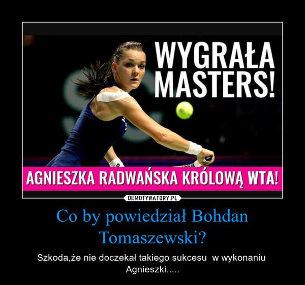Co by powiedział Bohdan Tomaszewski? – Szkoda,że nie doczekał takiego sukcesu  w wykonaniu  Agnieszki.....