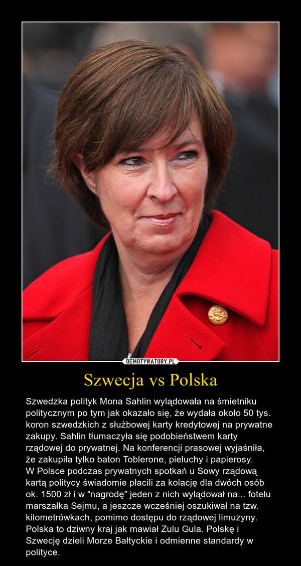 """Szwecja vs Polska – Szwedzka polityk Mona Sahlin wylądowała na śmietniku politycznym po tym jak okazało się, że wydała około 50 tys. koron szwedzkich z służbowej karty kredytowej na prywatne zakupy. Sahlin tłumaczyła się podobieństwem karty rządowej do prywatnej. Na konferencji prasowej wyjaśniła, że zakupiła tylko baton Toblerone, pieluchy i papierosy. W Polsce podczas prywatnych spotkań u Sowy rządową kartą politycy świadomie płacili za kolację dla dwóch osób ok. 1500 zł i w """"nagrodę"""" jeden z nich wylądował na... fotelu marszałka Sejmu, a jeszcze wcześniej oszukiwał na tzw. kilometrówkach, pomimo dostępu do rządowej limuzyny.Polska to dziwny kraj jak mawiał Zulu Gula. Polskę i Szwecję dzieli Morze Bałtyckie i odmienne standardy w polityce."""