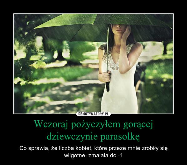Wczoraj pożyczyłem gorącej dziewczynie parasolkę – Co sprawia, że liczba kobiet, które przeze mnie zrobiły się wilgotne, zmalała do -1