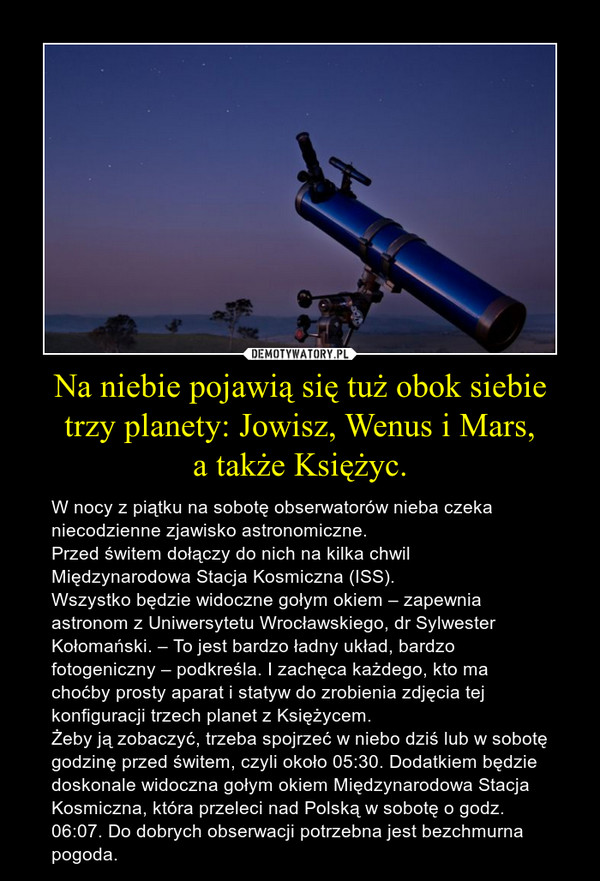 Na niebie pojawią się tuż obok siebie trzy planety: Jowisz, Wenus i Mars,a także Księżyc. – W nocy z piątku na sobotę obserwatorów nieba czeka niecodzienne zjawisko astronomiczne.Przed świtem dołączy do nich na kilka chwil Międzynarodowa Stacja Kosmiczna (ISS).Wszystko będzie widoczne gołym okiem – zapewnia astronom z Uniwersytetu Wrocławskiego, dr Sylwester Kołomański. – To jest bardzo ładny układ, bardzo fotogeniczny – podkreśla. I zachęca każdego, kto ma choćby prosty aparat i statyw do zrobienia zdjęcia tej konfiguracji trzech planet z Księżycem.Żeby ją zobaczyć, trzeba spojrzeć w niebo dziś lub w sobotę godzinę przed świtem, czyli około 05:30. Dodatkiem będzie doskonale widoczna gołym okiem Międzynarodowa Stacja Kosmiczna, która przeleci nad Polską w sobotę o godz. 06:07. Do dobrych obserwacji potrzebna jest bezchmurna pogoda.