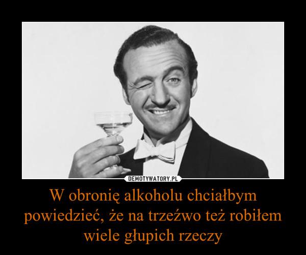 W obronię alkoholu chciałbym powiedzieć, że na trzeźwo też robiłem wiele głupich rzeczy –