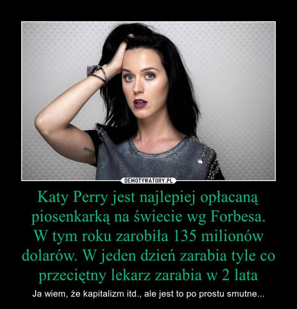 Katy Perry jest najlepiej opłacaną piosenkarką na świecie wg Forbesa.W tym roku zarobiła 135 milionów dolarów. W jeden dzień zarabia tyle co przeciętny lekarz zarabia w 2 lata – Ja wiem, że kapitalizm itd., ale jest to po prostu smutne...