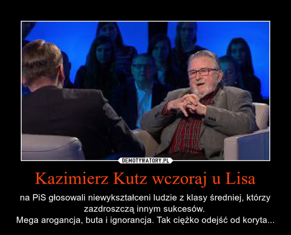 Kazimierz Kutz wczoraj u Lisa – na PiS głosowali niewykształceni ludzie z klasy średniej, którzy zazdroszczą innym sukcesów. Mega arogancja, buta i ignorancja. Tak ciężko odejść od koryta...