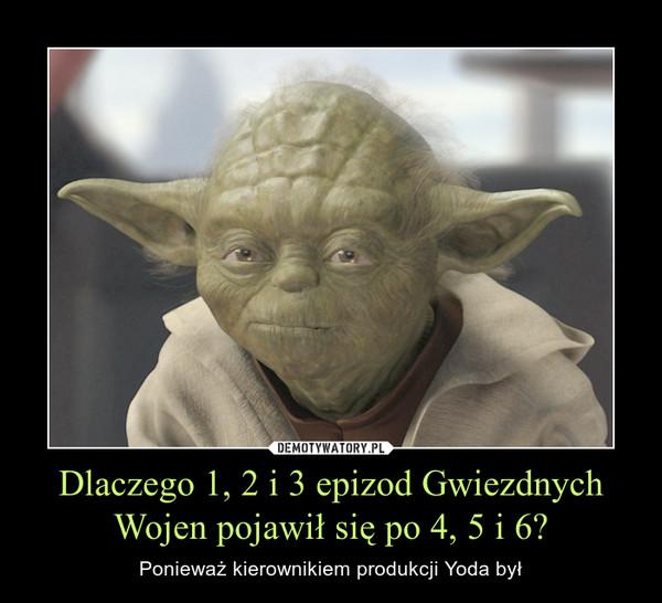 Dlaczego 1, 2 i 3 epizod Gwiezdnych Wojen pojawił się po 4, 5 i 6? – Ponieważ kierownikiem produkcji Yoda był