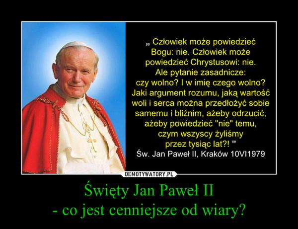 Święty Jan Paweł II- co jest cenniejsze od wiary? –