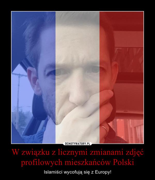 W związku z licznymi zmianami zdjęć profilowych mieszkańców Polski – Islamiści wycofują się z Europy!
