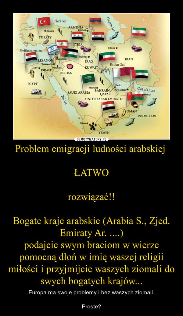 Problem emigracji ludności arabskiej ŁATWOrozwiązać!!Bogate kraje arabskie (Arabia S., Zjed. Emiraty Ar. ....)podajcie swym braciom w wierze pomocną dłoń w imię waszej religii miłości i przyjmijcie waszych ziomali do swych bogatych krajów... – Europa ma swoje problemy i bez waszych ziomali.Proste?