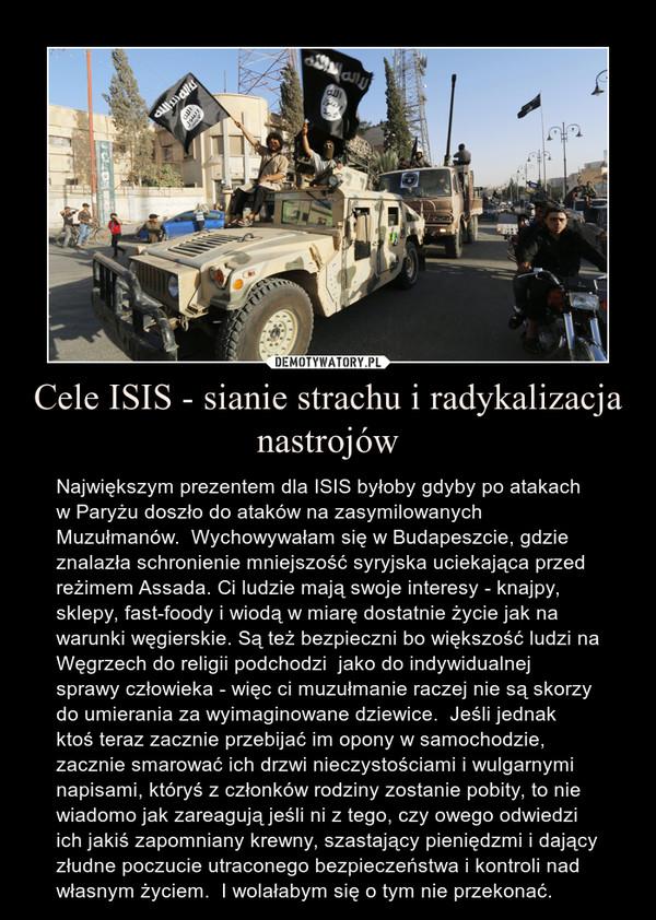Cele ISIS - sianie strachu i radykalizacja nastrojów – Największym prezentem dla ISIS byłoby gdyby po atakach w Paryżu doszło do ataków na zasymilowanych Muzułmanów.  Wychowywałam się w Budapeszcie, gdzie znalazła schronienie mniejszość syryjska uciekająca przed reżimem Assada. Ci ludzie mają swoje interesy - knajpy, sklepy, fast-foody i wiodą w miarę dostatnie życie jak na warunki węgierskie. Są też bezpieczni bo większość ludzi na Węgrzech do religii podchodzi  jako do indywidualnej sprawy człowieka - więc ci muzułmanie raczej nie są skorzy do umierania za wyimaginowane dziewice.  Jeśli jednak  ktoś teraz zacznie przebijać im opony w samochodzie, zacznie smarować ich drzwi nieczystościami i wulgarnymi napisami, któryś z członków rodziny zostanie pobity, to nie wiadomo jak zareagują jeśli ni z tego, czy owego odwiedzi ich jakiś zapomniany krewny, szastający pieniędzmi i dający złudne poczucie utraconego bezpieczeństwa i kontroli nad własnym życiem.  I wolałabym się o tym nie przekonać.