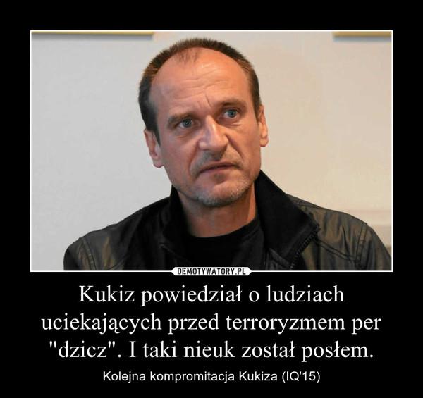 """Kukiz powiedział o ludziach uciekających przed terroryzmem per """"dzicz"""". I taki nieuk został posłem. – Kolejna kompromitacja Kukiza (IQ'15)"""