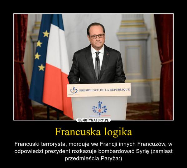 Francuska logika – Francuski terrorysta, morduje we Francji innych Francuzów, w odpowiedzi prezydent rozkazuje bombardować Syrię (zamiast przedmieścia Paryża:)