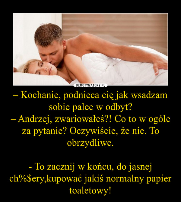 – Kochanie, podnieca cię jak wsadzam sobie palec w odbyt?– Andrzej, zwariowałeś?! Co to w ogóle za pytanie? Oczywiście, że nie. To obrzydliwe.- To zacznij w końcu, do jasnej ch%$ery,kupować jakiś normalny papier toaletowy! –