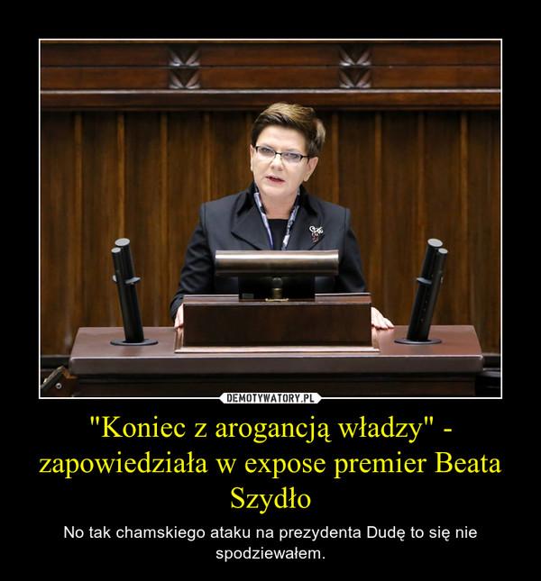 """""""Koniec z arogancją władzy"""" - zapowiedziała w expose premier Beata Szydło – No tak chamskiego ataku na prezydenta Dudę to się nie spodziewałem."""