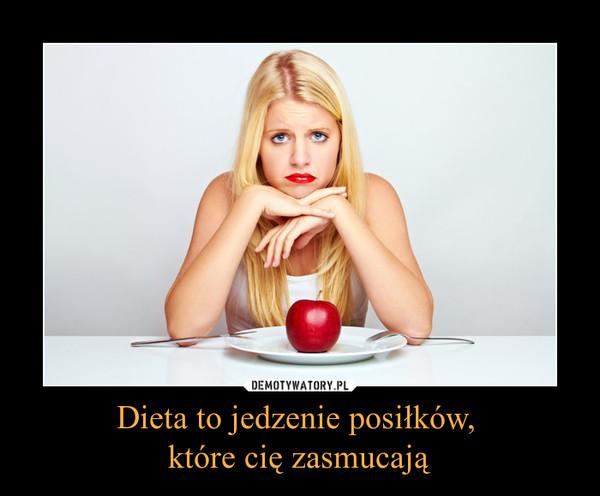 Dieta to jedzenie posiłków, które cię zasmucają –