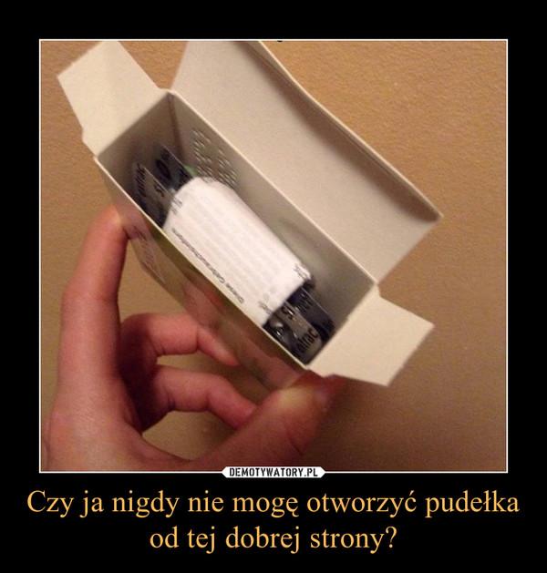 Czy ja nigdy nie mogę otworzyć pudełka od tej dobrej strony? –