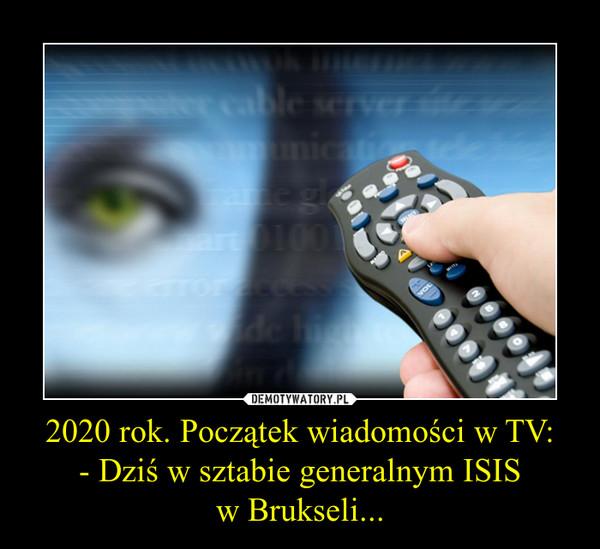 2020 rok. Początek wiadomości w TV:- Dziś w sztabie generalnym ISISw Brukseli... –
